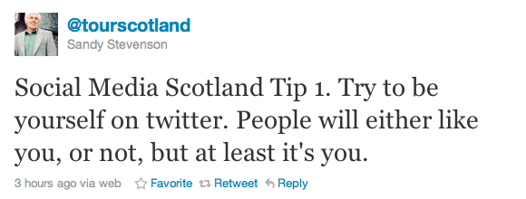 Social Media Scotland Tip 1. Try to be yourself on twitter. People will either like you, or not, but at least it's you.