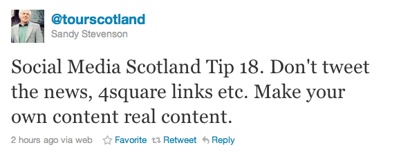 Social Media Scotland Tip 18. Don't tweet the news, 4square links etc. Make your own content real content.