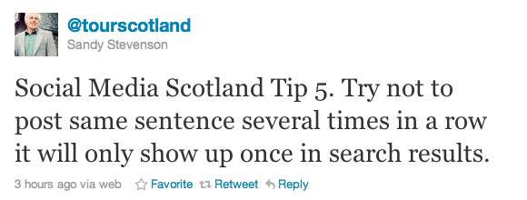 Social Media Scotland Tip 5. Try not to post same sentence several times in a row it will only show up once in search results.