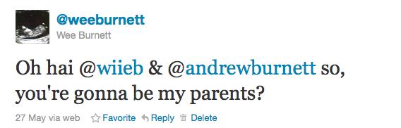 "@weeburnett's first tweet: ""oh hai @wiieb & @andrewburnett so, you're gonna be my parents?"